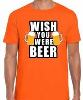 Wish you were beer fun shirt oranje voor heren drank thema
